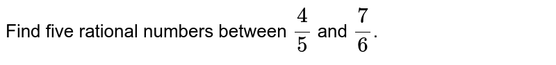 Find five rational numbers between `4/5` and `7/6`.