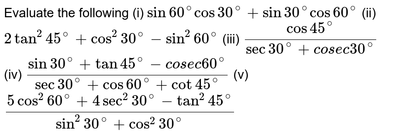 Evaluate   the following  (i) `sin 60^@ cos30^@ + sin 30^@ cos 60^@`  (ii) `2tan^2 45^@ + cos^2 30^@ - sin^2 60^@`  (iii) `(cos45^@)/(sec30^@ + c o s e c 30^@)`  (iv) `(sin30^@ + tan45^@ - c o s e c  60^@ )/(sec30^@ + cos60^@ +cot45^@)`  (v) `(5cos^2 60^@ + 4sec^2 30^@ - tan^2 45^@ )/ (sin^2 30^@ + cos^2 30^@ ) `