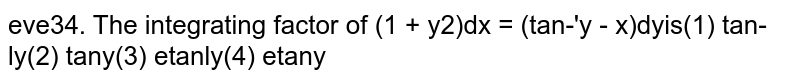 The integrating factor of `(1 + y^2)dx = (tan^(-1) y - x) dy` is (i)`tan^(-1)y` (ii)`tany` (iii)`e^(tan^(-1)y)` (iv) `e^tany`