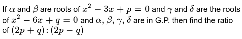 If `alpha` and `beta` are roots of `x^2-3x+p=0` and `gamma` and `delta` are the roots of `x^2-6x+q=0` and `alpha,beta,gamma,delta` are in G.P. then find the ratio of `(2p+q):(2p-q)`