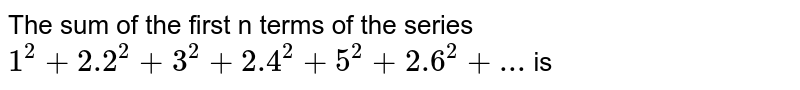 The sum of the first n terms of the series `1^2+2.2^2+3^2+2.4^2+5^2+2.6^2+...` is
