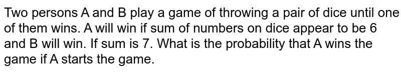 Two persons A and B play a game of throwing a pair of dice until one of them wins. A will win if sum of numbers on dice appear to be 6 and B will win. If sum is 7. What is the probability that A wins the game if A starts the game.