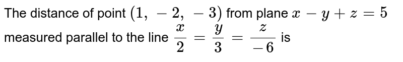 The distance of point `(1,-2,-3)` from plane `x-y+z=5` measured parallel to the line `x/2=y/3=z/(-6)` is