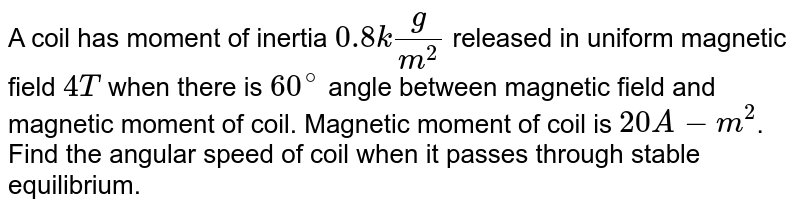 A coil has moment of inertia `0.8 kg/m^2` released in uniform magnetic field `4T` when there is `60^@` angle between magnetic field and magnetic moment of coil. Magnetic moment of coil is `20 A-m^2`. Find the angular speed of coil when it passes through stable equilibrium.