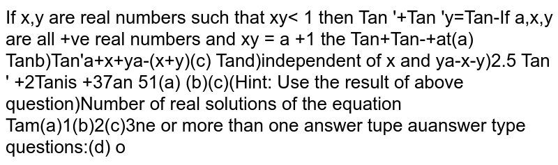 If `x,y` are real numbers such that `xy< 1` then `Tan ^-1 x +Tan ^-1 y = Tan^-1 ( (x + y) / (1 - xy))`