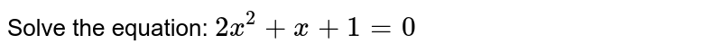 Solve the equation: `2x^2+x+1=0`