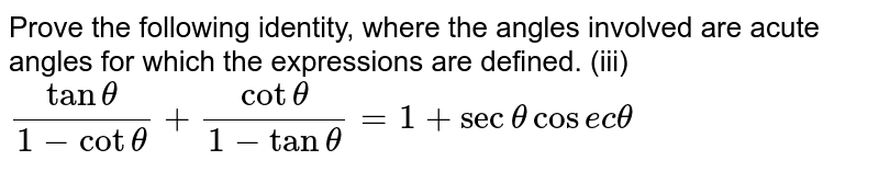 Prove   the following identity, where the angles involved are acute angles for which   the expressions are defined. (iii) `(tantheta)/(1-cottheta)+(cottheta)/(1-tantheta)=1+sectheta cosectheta`