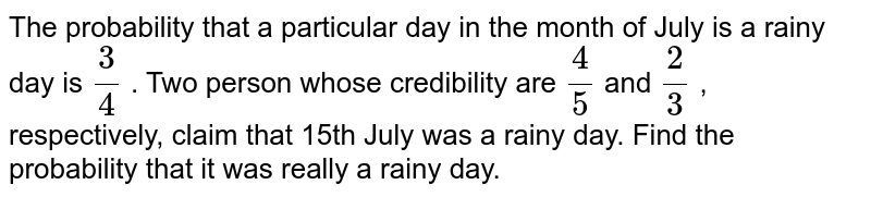 The probability that a particular day in the month   of July is a rainy day is `3/4` . Two person whose credibility are `4/5` and `2/3` , respectively, claim that 15th July   was a rainy day. Find the probability that it was really a rainy day.