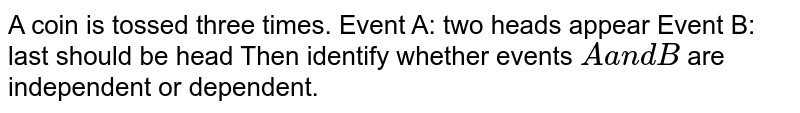 A coin is tossed three times. Event A: two heads appear Event B: last should be head Then identify whether events `Aa n dB` are independent or dependent.