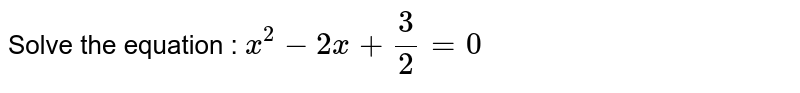 Solve the equation : `x^2-2x+3/2=0`