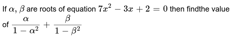 If `alpha,beta` are roots of equation `7x^2-3x+2=0` then findthe value of `alpha/(1-alpha^2)+beta/(1-beta^2)`