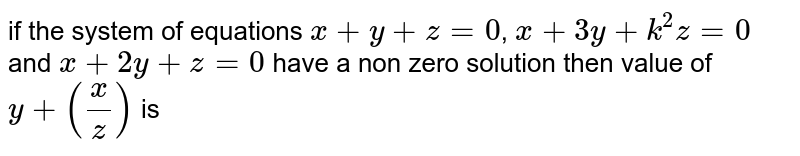 if the system of equations `x+y+z=0`, `x+3y+k^2z=0` and `x+2y+z=0` have a non zero solution then value of `y+(x/z)` is
