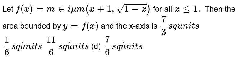 Let `f(x)=m in i mu m(x+1,sqrt(1-x))` for all `xlt=1.` Then the area bounded by `y=f(x)` and the x-axis is  `7/3s qdotu n i t s`   `1/6s qdotu n i t s`  `(11)/6s qdotu n i t s`  (d) `7/6s qdotu n i t s`