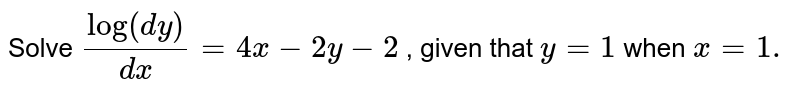 Solve `log(dy)/(dx)=4x-2y-2` , given that `y=1` when `x=1.`