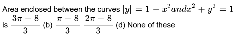Area enclosed between the curves `|y|=1-x^2a n dx^2+y^2=1` is `(3pi-8)/3`  (b) `(pi-8)/3`  `(2pi-8)/3`  (d)   None of these
