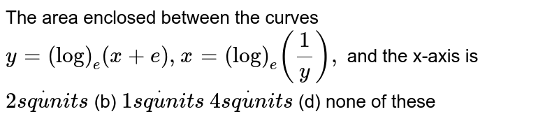 The area enclosed between the curves `y=(log)_e(x+e),x=(log)_e(1/y),` and the x-axis is `2s qdotu n i t s`  (b) `1s qdotu n i t s`  `4s qdotu n i t s`  (d) none of these