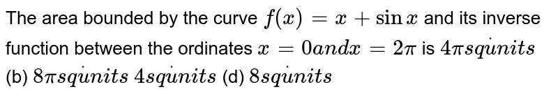 The area bounded by the curve `f(x)=x+sinx` and its inverse function between the ordinates `x=0a n dx=2pi` is `4pis qdotu n i t s`  (b) `8pis qdotu n i t s`  `4s qdotu n i t s`    (d) `8s qdotu n i t s`