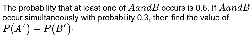 The probability that at least one of `Aa n dB` occurs is 0.6. If `Aa n dB` occur   simultaneously with probability 0.3, then find the value of `P(A^(prime))+P(B^(prime))dot`