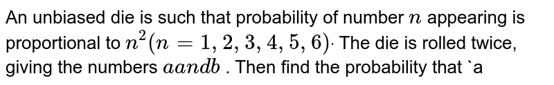 An unbiased die is such that probability of number   `n` appearing   is proportional to `n^2(n=1,2,3,4,5,6)dot` The die is   rolled twice, giving the numbers `aa n db` . Then find the probability that `a<bdot`