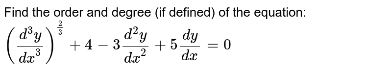 Find the order and degree (if defined) of the equation:  `((d^3y)/(dx^3))^(2/3)+4-3(d^2y)/(dx^2)+5(dy)/(dx)=0`