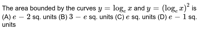The area bounded by the curves `y=log_e x ` and  `y=(log_e x)^2` is    (A)  `e-2` sq. units  (B) `3-e` sq. units (C) `e`  sq. units   (D) `e-1`  sq. units