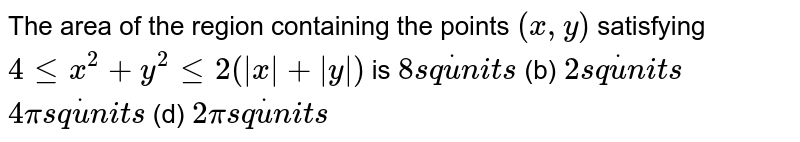 The area of the region containing the points `(x , y)` satisfying `4lt=x^2+y^2lt=2(|x|+|y|)` is `8s qdotu n i t s`  (b) `2s qdotu n i t s`  `4pis qdotu n i t s`  (d) `2pis qdotu n i t s`