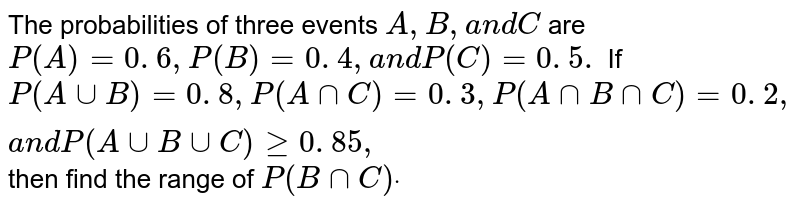 The probabilities of three events `A ,B ,a n dC` are `P(A)=0. 6 ,P(B)=0. 4 ,a n dP(C)=0. 5.` If `P(AuuB)=0. 8 ,P(AnnC)=0. 3 ,P(AnnBnnC)=0. 2 ,a n dP(AuuBuuC)geq0. 85 ,` then find   the range of `P(BnnC)dot`