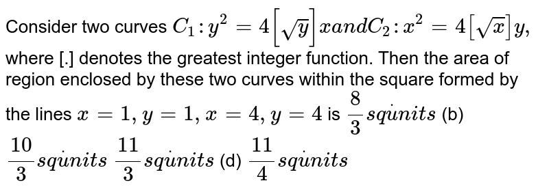 Consider two curves `C_1: y^2=4[sqrt(y)]x a n dC_2: x^2=4[sqrt(x)]y ,` where [.] denotes the greatest integer function. Then the area of region   enclosed by these two curves within the square formed by the lines `x=1,y=1,x=4,y=4` is `8/3s qdotu n i t s`  (b) `(10)/3s qdotu n i t s`  `(11)/3s qdotu n i t s`  (d) `(11)/4s qdotu n i t s`