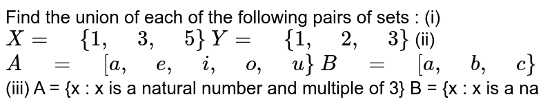 """Find the union of each of the   following pairs of sets : (i)  `X="""" """"{1,"""" """"3,"""" """"5}`  `Y="""" """"{1,"""" """"2,"""" """"3}`  (ii)  `A"""" """"="""" """"[a ,"""" """"e ,"""" """"i ,"""" """"o,"""" """"u}`  `B"""" """"="""" """"[a ,"""" """"b ,"""" """"c}`  (iii)  A = {x : x is a natural number and multiple of 3}  B = {x : x is a na"""