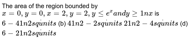 The area of the region bounded by `x=0,y=0,x=2,y=2,ylt=e^x a n dygeq1nx` is `6-41n2s qdotu n i t s`  (b) `41n2-2s qdotu n i t s`  `21n2-4s qdotu n i t s`  (d) `6-21n2s qdotu n i t s`