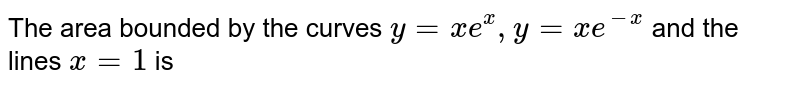 The area bounded by the curves `y=xe^x,y=xe^-x` and the lines  `x=1` is