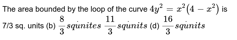 The area bounded by the loop of the curve `4y^2=x^2(4-x^2)` is 7/3 sq. units   (b) `8/3s qdotu n i t e s`  `(11)/3s qdotu n i t s`  (d) `(16)/3s qdotu n i t s`