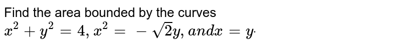 Find the area bounded by the curves `x^2+y^2=4,x^2=-sqrt(2)y ,a n dx=ydot`