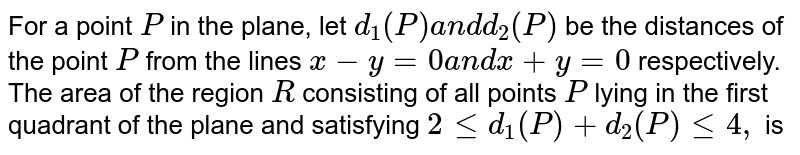 For a point `P` in the plane, let `d_1(P)a n dd_2(P)` be the distances of the point `P` from the lines `x-y=0a n dx+y=0` respectively. The area of the region `R` consisting of all points `P` lying in the first quadrant of the plane and satisfying `2lt=d_1(P)+d_2(P)lt=4,` is