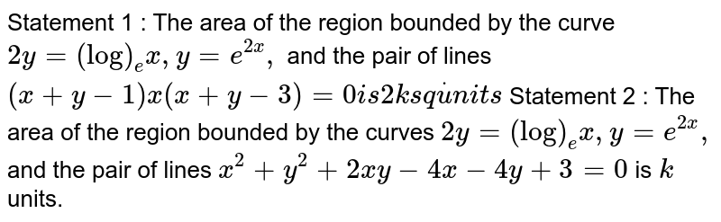 Statement 1 : The area of the region bounded by the   curve `2y=(log)_e x ,y=e^(2x),` and the pair of lines `(x+y-1)x(x+y-3)=0i s2ks qdotu n i t s`  Statement 2 : The area of the region bounded by the   curves `2y=(log)_e x , y=e^(2x),` and the pair of lines `x^2+y^2+2x y-4x-4y+3=0` is `k` units.