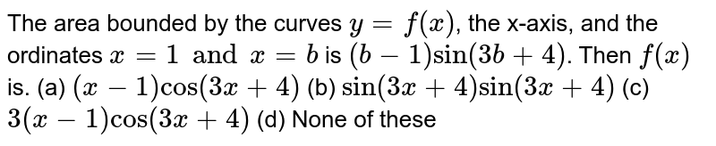 The area bounded by the curves `y=f(x)`, the x-axis, and the ordinates `x=1 and x=b` is `(b−1)sin(3b+4)`. Then `f(x)` is.  (a)  `(x−1)cos(3x+4)`  (b) `sin(3x+4) sin(3x+4)` (c)  `3(x−1)cos(3x+4)`  (d)  None of these