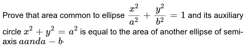 Prove that area common to ellipse `(x^2)/(a^2)+(y^2)/(b^2)=1` and its auxiliary circle `x^2+y^2=a^2` is equal to the area of another ellipse of semi-axis `aa n da-bdot`