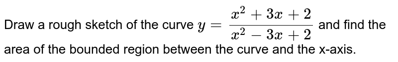 Draw a rough sketch of the curve `y=(x^2+3x+2)/(x^2-3x+2)` and find the area of the bounded region between the curve and the x-axis.