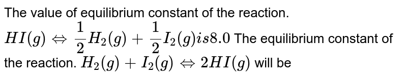 The value of equilibrium constant of the reaction. `HI(g)hArr(1)/(2)H_2(g)(1)/(2)I_2(g)is 8.0` The equilibrium constant of the reaction. `H_2(g)+I_2(g)hArr2HI(g)` will be