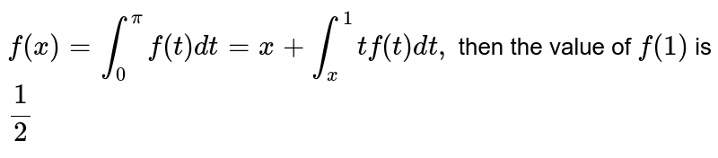 `f(x)=int_0^pi f(t) dt=x+int_x^1 tf(t)dt,` then the value of `f(1)` is `1/2`