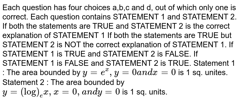 Each question has four choices a,b,c and d,   out of which only one is correct. Each question contains STATEMENT 1 and   STATEMENT 2. If both the statements are TRUE and STATEMENT 2 is the correct   explanation of STATEMENT 1 If both the statements are TRUE but STATEMENT 2 is NOT the correct   explanation of STATEMENT 1. If STATEMENT 1 is TRUE and STATEMENT 2 is FALSE. If STATEMENT 1 is FALSE and STATEMENT 2 is TRUE. Statement 1 : The area bounded by `y=e^x , y=0a n dx=0` is 1 sq. unites. Statement 2 : The area bounded by `y=(log)_e x ,x=0,a n dy=0` is 1 sq. units.