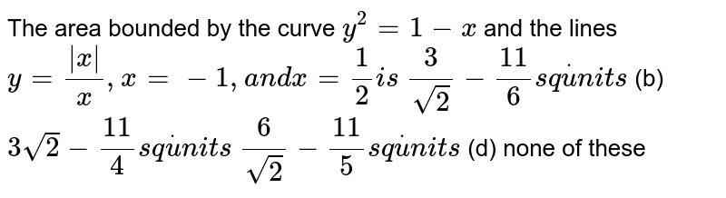 The area bounded by the curve `y^2=1-x` and the lines  `y=(|x|)/x ,x=-1,a n dx=1/2i s`  `3/(sqrt(2))-(11)/6s qdotu n i t s`  (b) `3sqrt(2)-(11)/4s qdotu n i t s`  `6/(sqrt(2))-(11)/5s qdotu n i t s`  (d) none of these