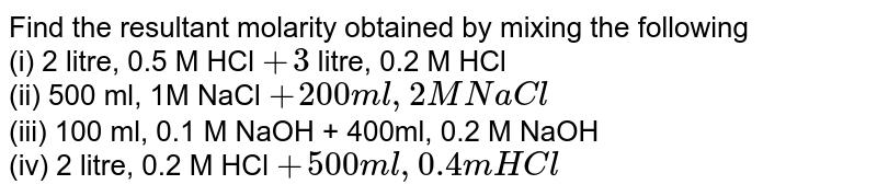 Find the resultant molarity obtained by mixing the following <br> (i) 2 litre, 0.5 M HCl `+ 3` litre, 0.2 M HCl <br> (ii) 500 ml, 1M NaCl `+ 200 ml, 2M NaCl` <br> (iii) 100 ml, 0.1 M NaOH + 400ml, 0.2 M NaOH <br> (iv) 2 litre, 0.2 M HCl `+ 500 ml, 0.4 m HCl`