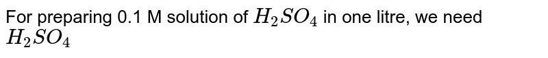For preparing 0.1 M solution of `H_(2)SO_(4)` in one litre, we need `H_(2)SO_(4)`
