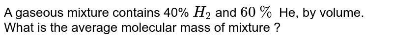 A gaseous mixture contains 40% `H_(2)` and `60%` He, by volume. What is the average molecular mass of mixture ?