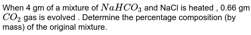 When 4 gm of a mixture of `NaHCO_(3)` and NaCl is heated , 0.66 gm `CO_(2)` gas is evolved . Determine the percentage composition (by mass) of the original mixture.