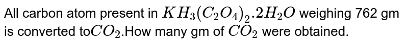 All carbon atom present in `KH_(3)(C_(2)O_(4) )_(2).2H_(2)O` weighing 762 gm is converted to` CO_(2)`.How many gm of `CO_(2)` were obtained.