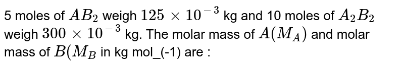 5 moles of `AB_(2)` weigh `125xx10^(-3)` kg and 10 moles of `A_(2)B_(2)` weigh `300xx10^(-3)` kg. The molar mass of `A(M_(A))` and molar mass of `B(M_(B)` in kg mol_(-1) are :