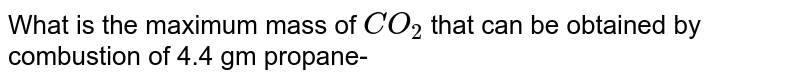 What is the maximum mass of `CO_(2)` that can be obtained by combustion of 4.4 gm propane-