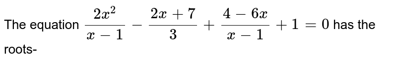 The equation `(2x^(2))/(x-1)-(2x +7)/(3) +(4-6x)/(x-1) +1=0` has the roots-